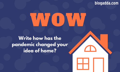 WOW: Write How Has The Pandemic Changed Your Idea Of Home